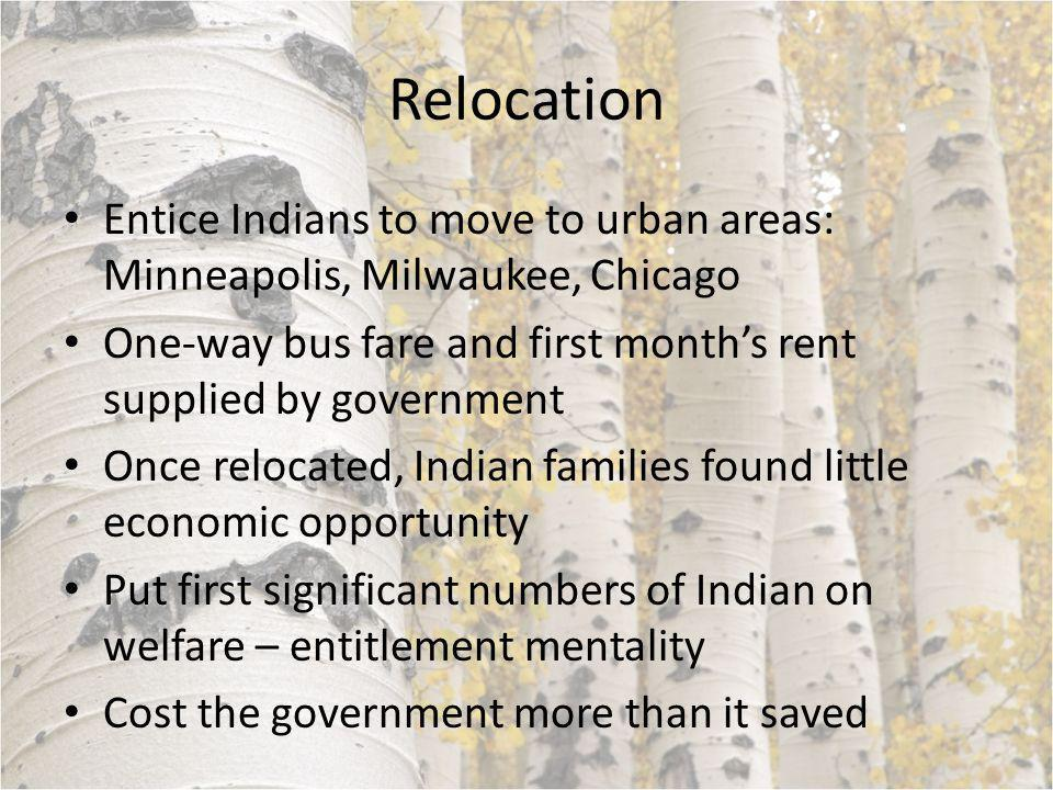 Relocation Entice Indians to move to urban areas: Minneapolis, Milwaukee, Chicago One-way bus fare and first month's rent supplied by government Once relocated, Indian families found little economic opportunity Put first significant numbers of Indian on welfare – entitlement mentality Cost the government more than it saved