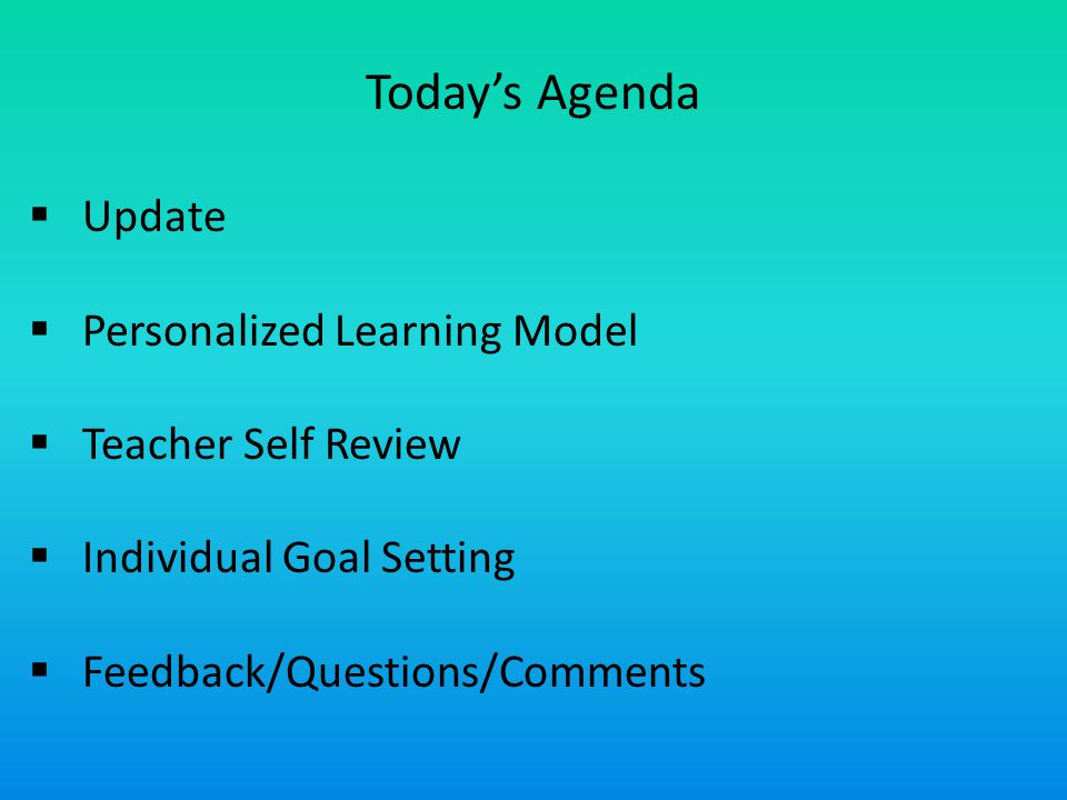 Today's Agenda  Update  Personalized Learning Model  Teacher Self Review  Individual Goal Setting  Feedback/Questions/Comments