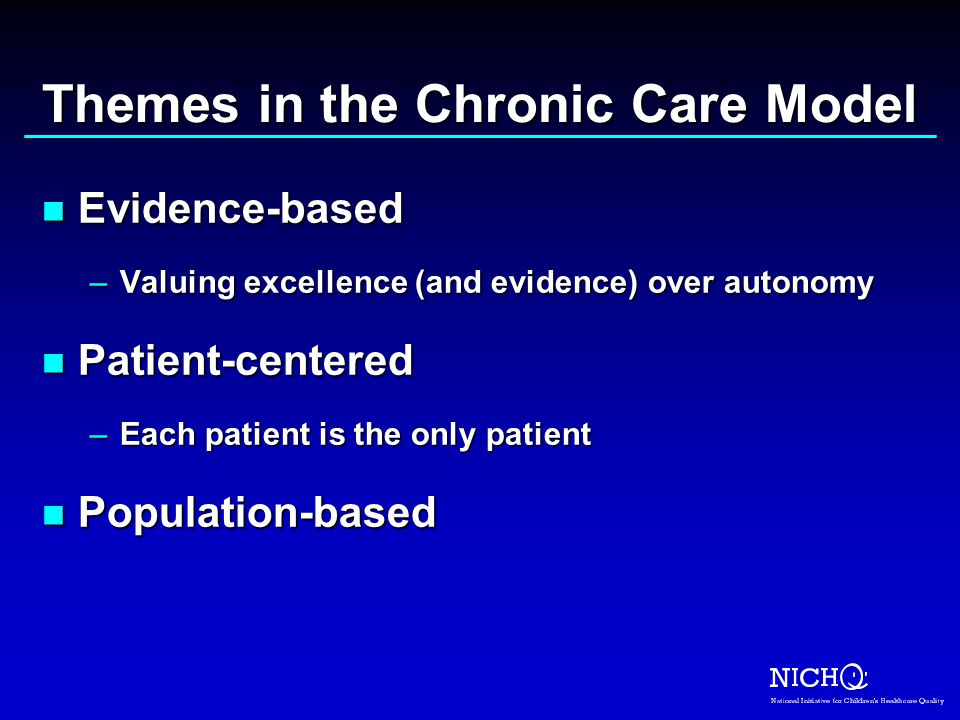 Themes in the Chronic Care Model n Evidence-based –Valuing excellence (and evidence) over autonomy n Patient-centered –Each patient is the only patient n Population-based