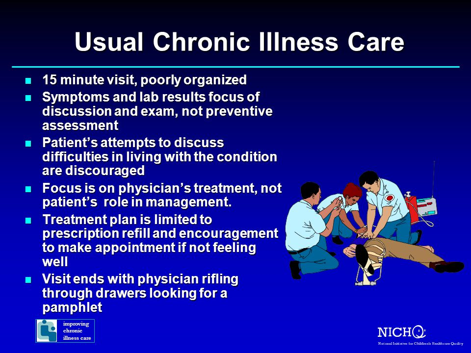 Usual Chronic Illness Care n 15 minute visit, poorly organized n Symptoms and lab results focus of discussion and exam, not preventive assessment n Patient's attempts to discuss difficulties in living with the condition are discouraged n Focus is on physician's treatment, not patient's role in management.