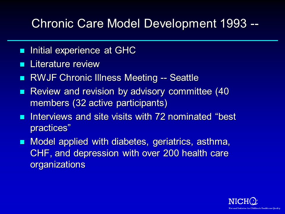 Chronic Care Model Development 1993 -- n Initial experience at GHC n Literature review n RWJF Chronic Illness Meeting -- Seattle n Review and revision by advisory committee (40 members (32 active participants) n Interviews and site visits with 72 nominated best practices n Model applied with diabetes, geriatrics, asthma, CHF, and depression with over 200 health care organizations