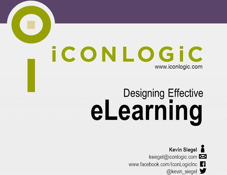 www.iconlogic.com www.facebook.com/IconLogicInc eLearning Designing Effective Kevin Siegel ksiegel@iconlogic.com @kevin_siegel