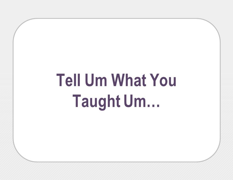 Tell Um What You Taught Um…