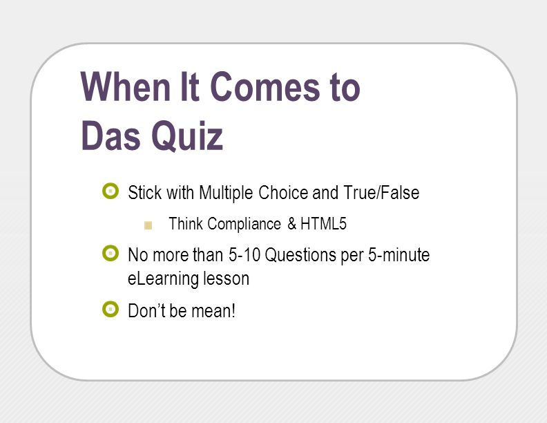 When It Comes to Das Quiz Stick with Multiple Choice and True/False Think Compliance & HTML5 No more than 5-10 Questions per 5-minute eLearning lesson