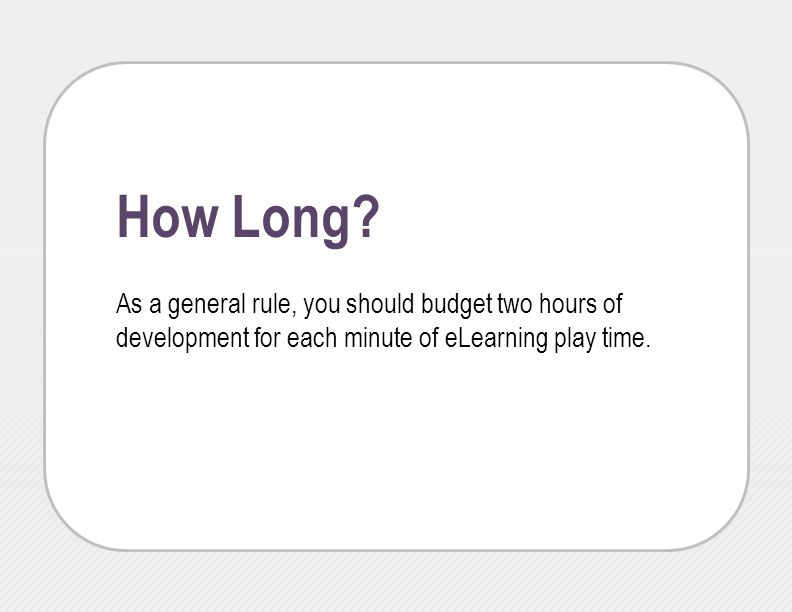 How Long? As a general rule, you should budget two hours of development for each minute of eLearning play time.