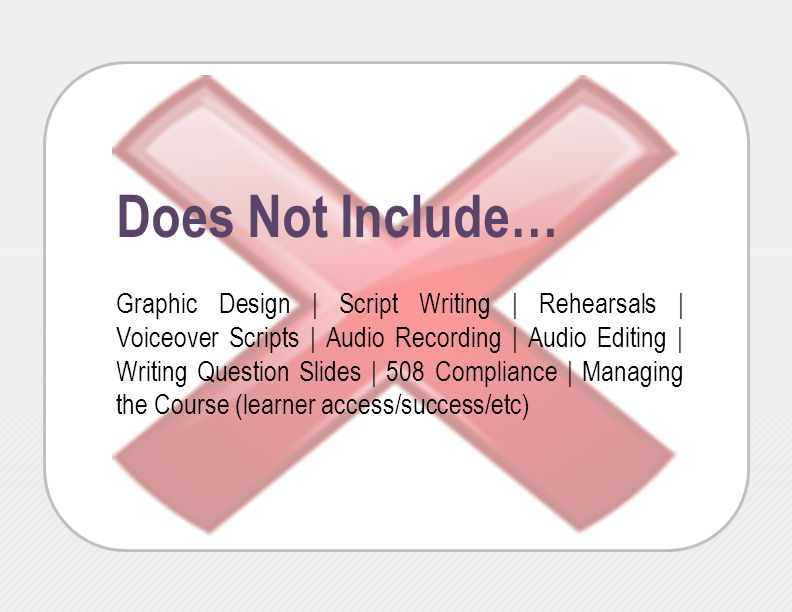 Does Not Include… Graphic Design | Script Writing | Rehearsals | Voiceover Scripts | Audio Recording | Audio Editing | Writing Question Slides | 508 C