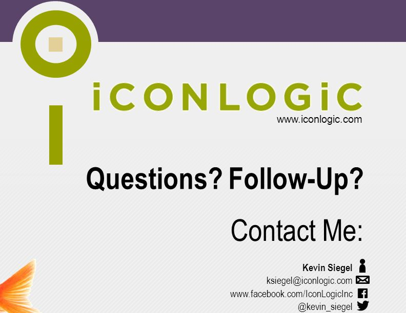 www.iconlogic.com www.facebook.com/IconLogicInc Contact Me: Questions? Follow-Up? Kevin Siegel ksiegel@iconlogic.com @kevin_siegel