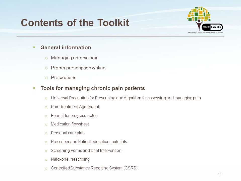 16 Contents of the Toolkit  General information o Managing chronic pain o Proper prescription writing o Precautions  Tools for managing chronic pain patients o Universal Precaution for Prescribing and Algorithm for assessing and managing pain o Pain Treatment Agreement o Format for progress notes o Medication flowsheet o Personal care plan o Prescriber and Patient education materials o Screening Forms and Brief Intervention o Naloxone Prescribing o Controlled Substance Reporting System (CSRS)