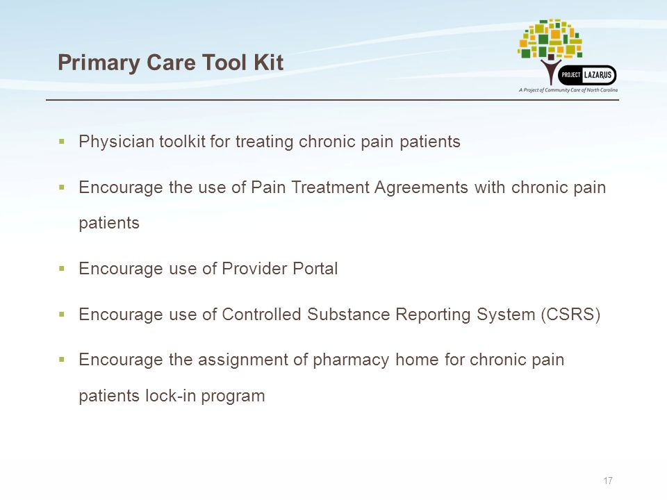 17 Primary Care Tool Kit  Physician toolkit for treating chronic pain patients  Encourage the use of Pain Treatment Agreements with chronic pain patients  Encourage use of Provider Portal  Encourage use of Controlled Substance Reporting System (CSRS)  Encourage the assignment of pharmacy home for chronic pain patients lock-in program