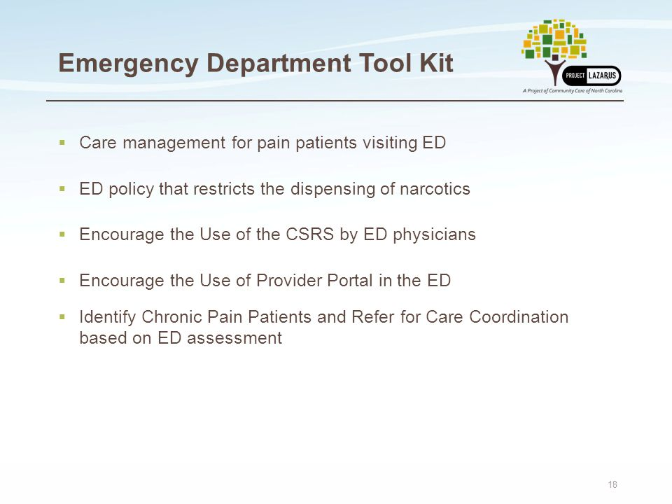 18 Emergency Department Tool Kit  Care management for pain patients visiting ED  ED policy that restricts the dispensing of narcotics  Encourage the Use of the CSRS by ED physicians  Encourage the Use of Provider Portal in the ED  Identify Chronic Pain Patients and Refer for Care Coordination based on ED assessment