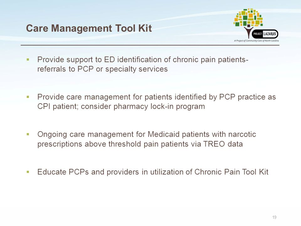 19 Care Management Tool Kit  Provide support to ED identification of chronic pain patients- referrals to PCP or specialty services  Provide care man