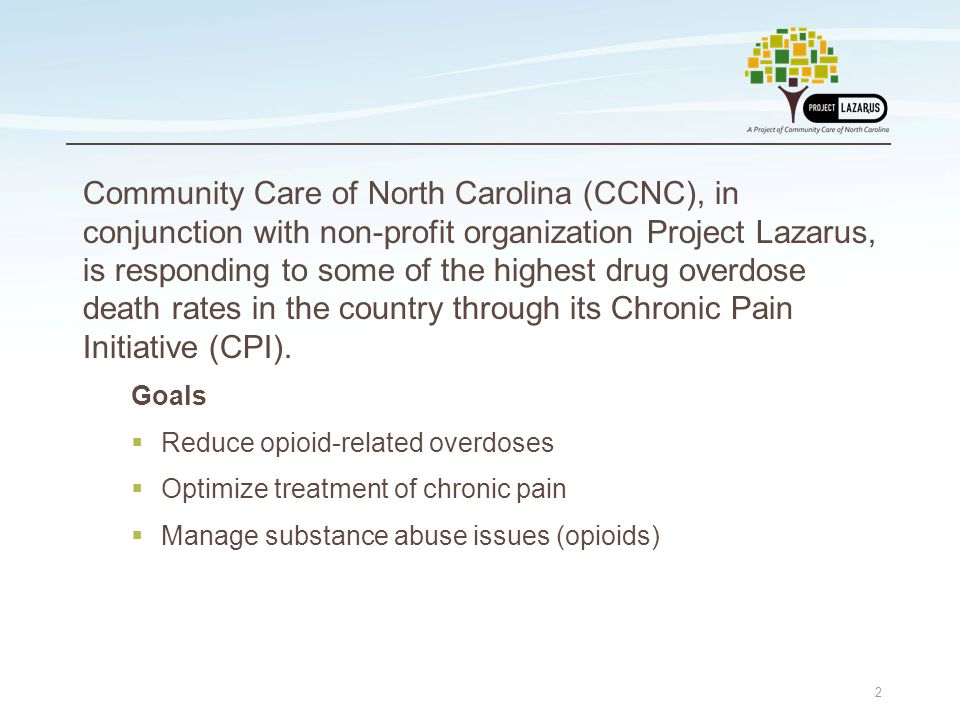 2 Community Care of North Carolina (CCNC), in conjunction with non-profit organization Project Lazarus, is responding to some of the highest drug overdose death rates in the country through its Chronic Pain Initiative (CPI).