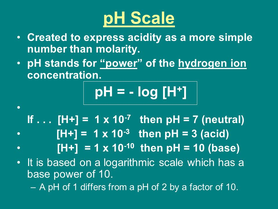 pH Scale Created to express acidity as a more simple number than molarity.