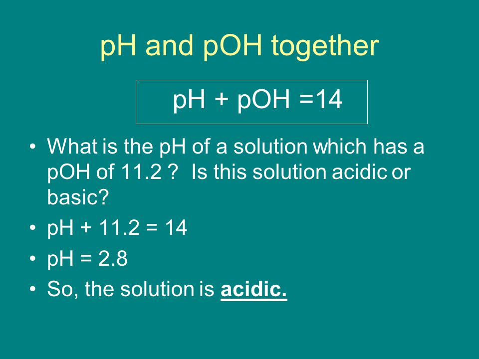 pH and pOH together pH + pOH =14 What is the pH of a solution which has a pOH of 11.2 .