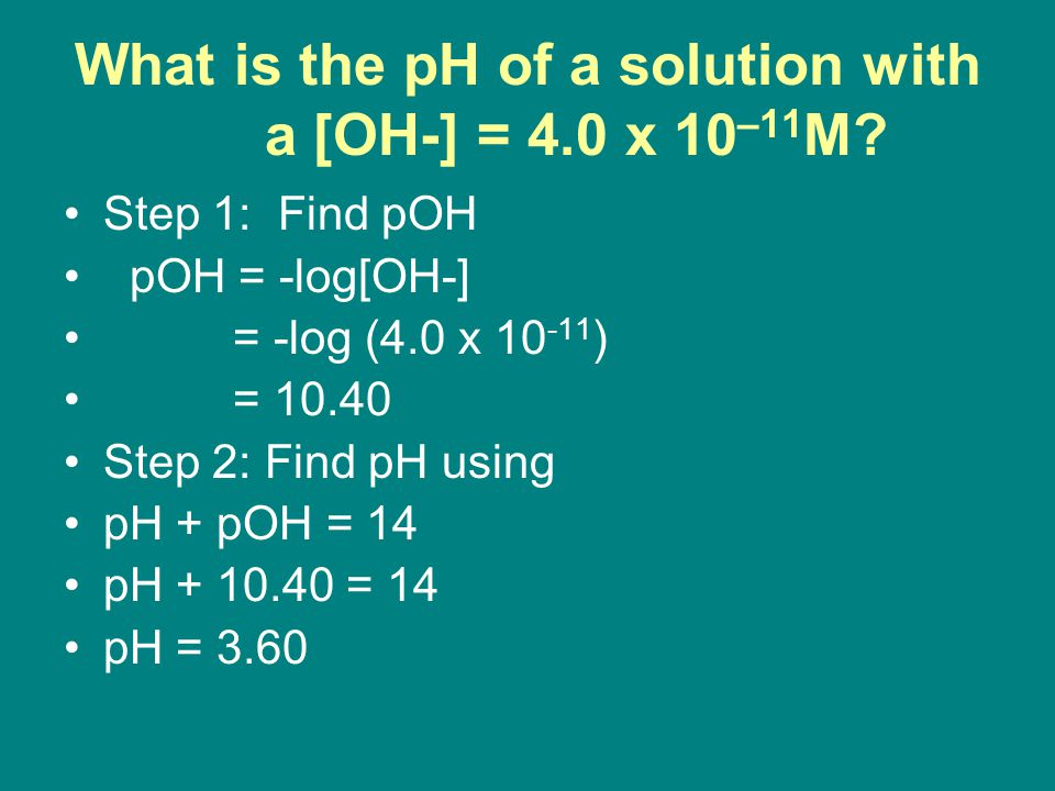 What is the pH of a solution with a [OH-] = 4.0 x 10 –11 M.
