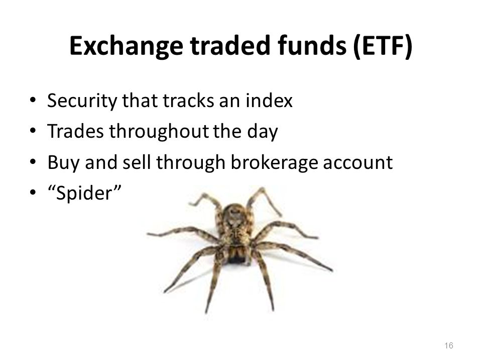"Exchange traded funds (ETF) Security that tracks an index Trades throughout the day Buy and sell through brokerage account ""Spider"" 16"