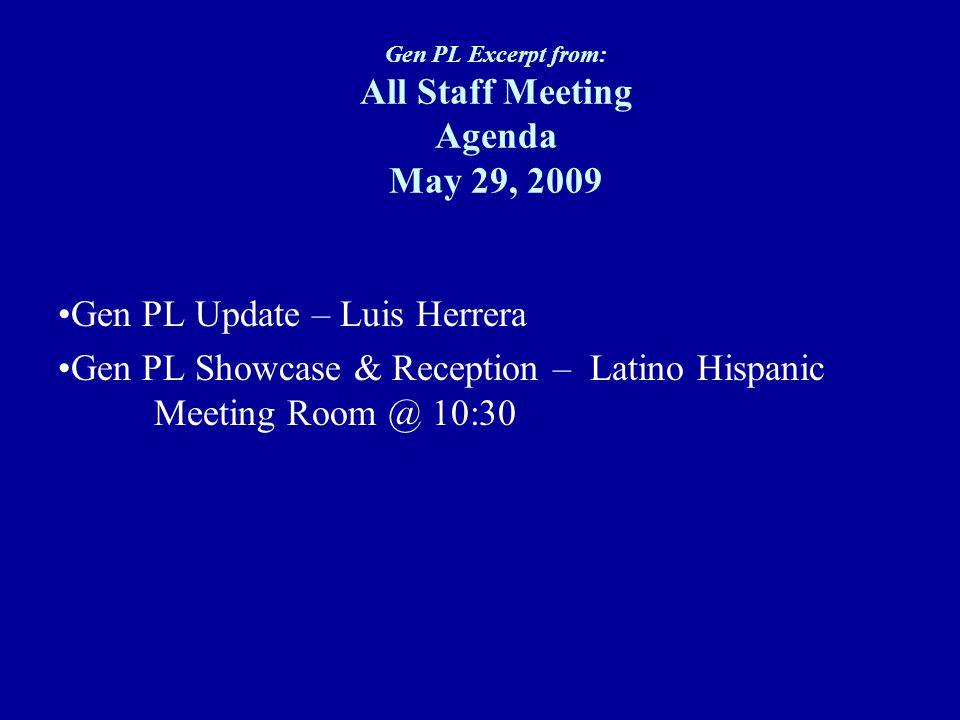 Gen PL Excerpt from: All Staff Meeting Agenda May 29, 2009 Gen PL Update – Luis Herrera Gen PL Showcase & Reception – Latino Hispanic Meeting Room @ 1