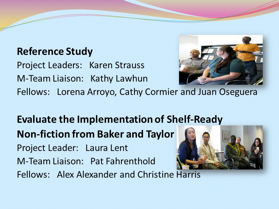 Reference Study Project Leaders: Karen Strauss M-Team Liaison: Kathy Lawhun Fellows: Lorena Arroyo, Cathy Cormier and Juan Oseguera Evaluate the Imple