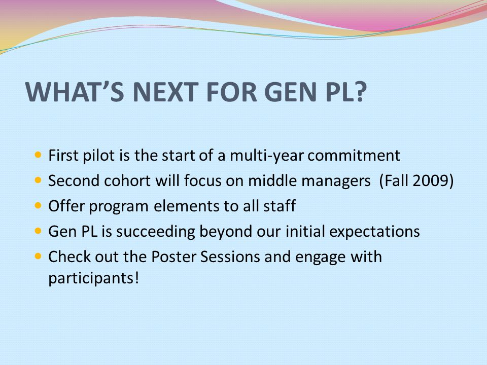 WHAT'S NEXT FOR GEN PL? First pilot is the start of a multi-year commitment Second cohort will focus on middle managers (Fall 2009) Offer program elem