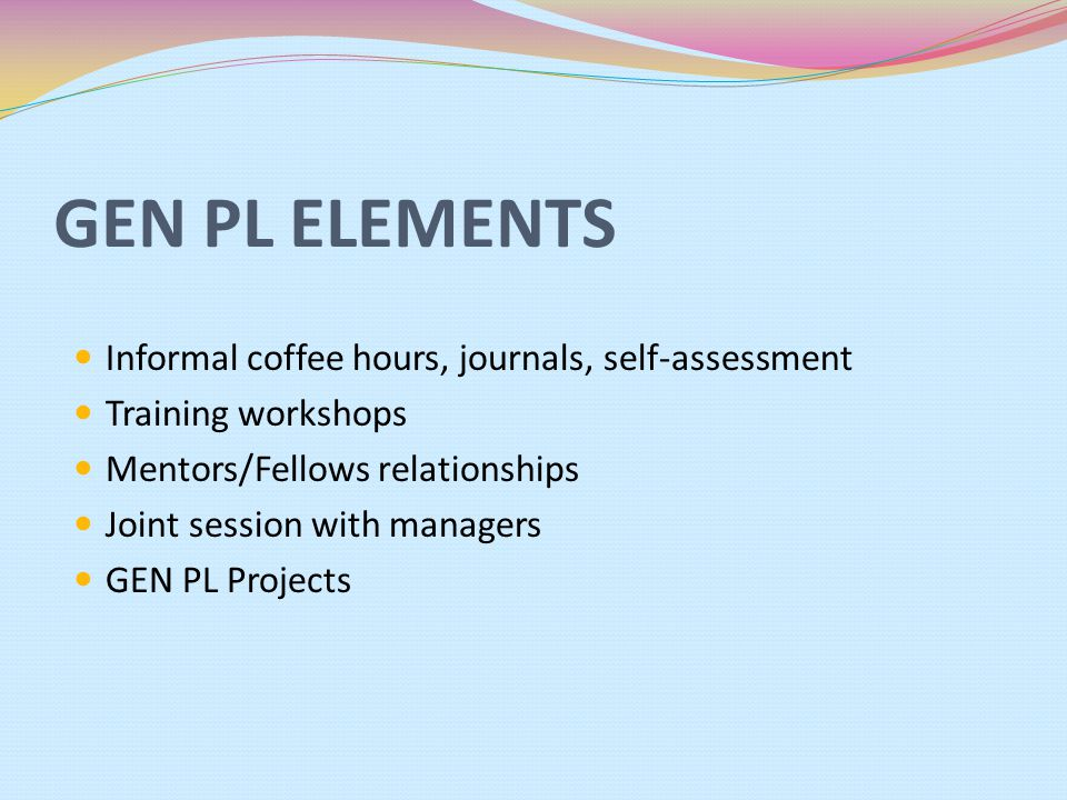 GEN PL ELEMENTS Informal coffee hours, journals, self-assessment Training workshops Mentors/Fellows relationships Joint session with managers GEN PL P