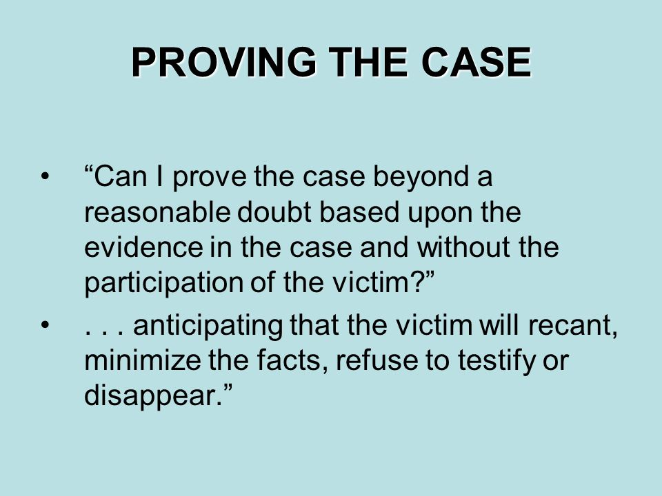 PROVING THE CASE Can I prove the case beyond a reasonable doubt based upon the evidence in the case and without the participation of the victim? ...