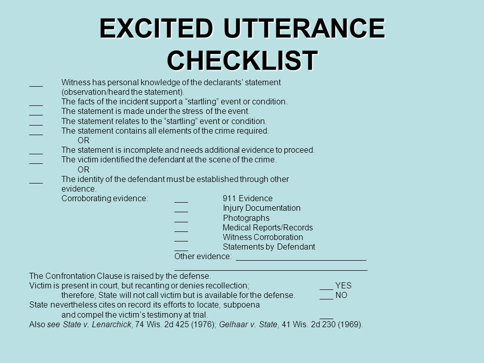 EXCITED UTTERANCE CHECKLIST ___Witness has personal knowledge of the declarants' statement (observation/heard the statement).