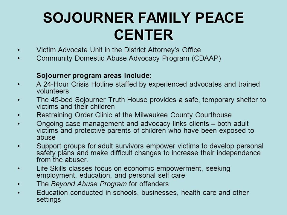 SOJOURNER FAMILY PEACE CENTER Victim Advocate Unit in the District Attorney's Office Community Domestic Abuse Advocacy Program (CDAAP) Sojourner program areas include: A 24-Hour Crisis Hotline staffed by experienced advocates and trained volunteers The 45-bed Sojourner Truth House provides a safe, temporary shelter to victims and their children Restraining Order Clinic at the Milwaukee County Courthouse Ongoing case management and advocacy links clients – both adult victims and protective parents of children who have been exposed to abuse Support groups for adult survivors empower victims to develop personal safety plans and make difficult changes to increase their independence from the abuser.