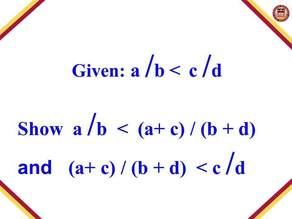 Given: a / b < c / d Show a / b < (a+ c) / (b + d) and (a+ c) / (b + d) < c / d