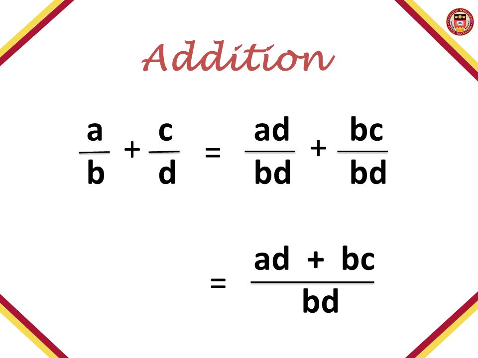 acadbc bdbdbd ad + bc bd = = + + Addition