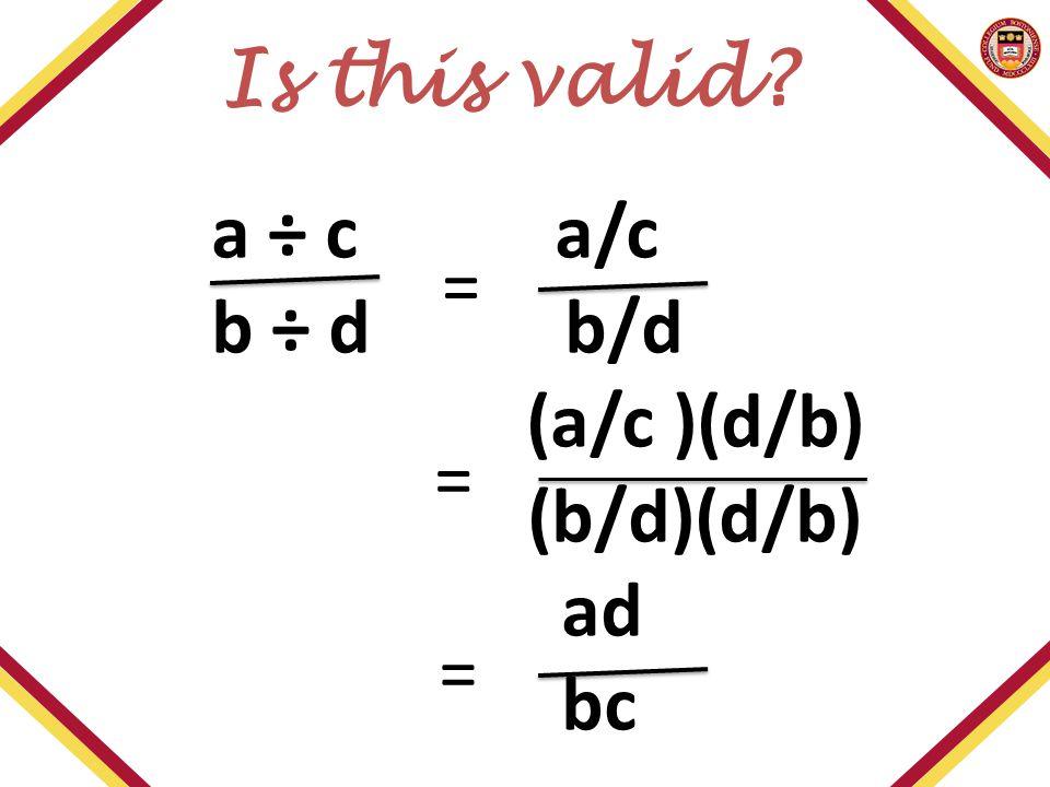 a ÷ c a/c b ÷ d b/d (a/c )(d/b) (b/d)(d/b) ad bc Is this valid? = = =