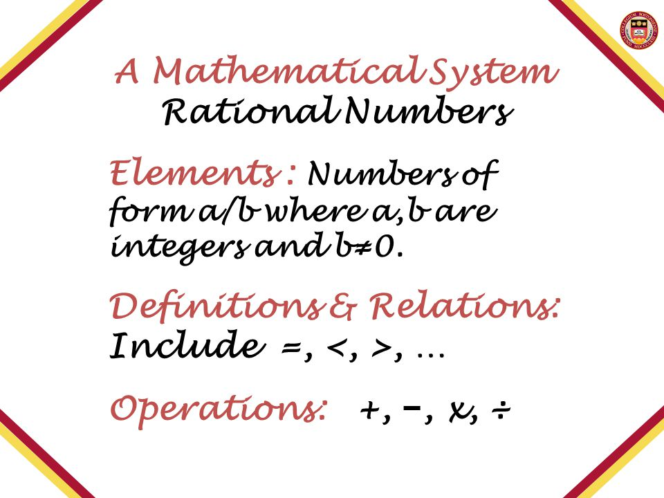 A Mathematical System Rational Numbers Elements : Numbers of form a/b where a,b are integers and b≠0. Definitions & Relations: Include =,, … Operation