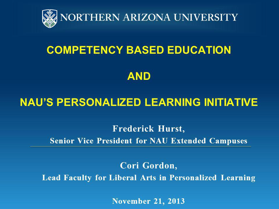 PERSONALIZED LEARNING INITIATIVE Northern Arizona University's Personalized Learning enables motivated students to earn a high quality degree more efficiently and at a lower cost by customizing coursework to fit individual learning styles and previously acquired knowledge.