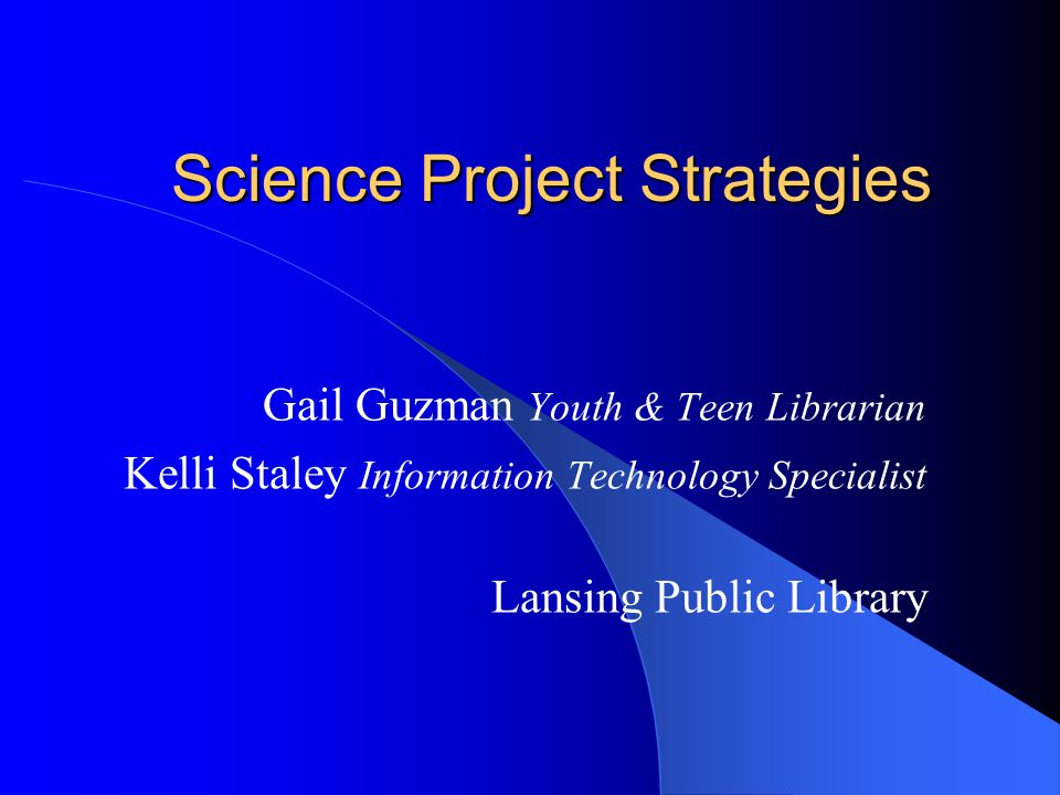 Science Project Strategies Gail Guzman Youth & Teen Librarian Kelli Staley Information Technology Specialist Lansing Public Library