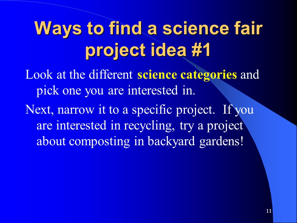 11 Ways to find a science fair project idea #1 Look at the different science categories and pick one you are interested in.