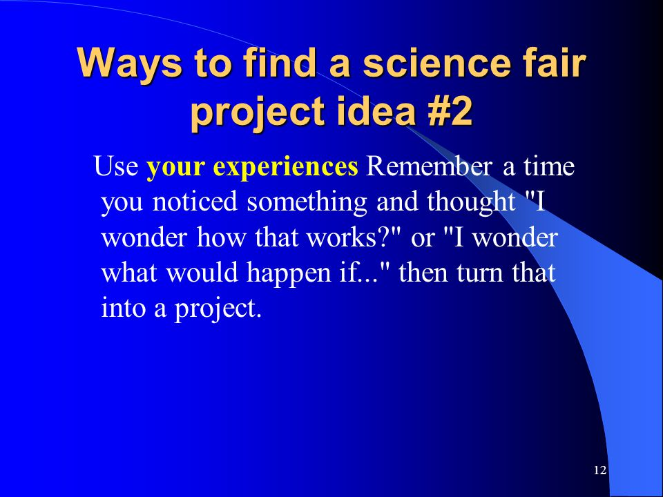 12 Ways to find a science fair project idea #2 Use your experiences Remember a time you noticed something and thought I wonder how that works? or I wonder what would happen if... then turn that into a project.