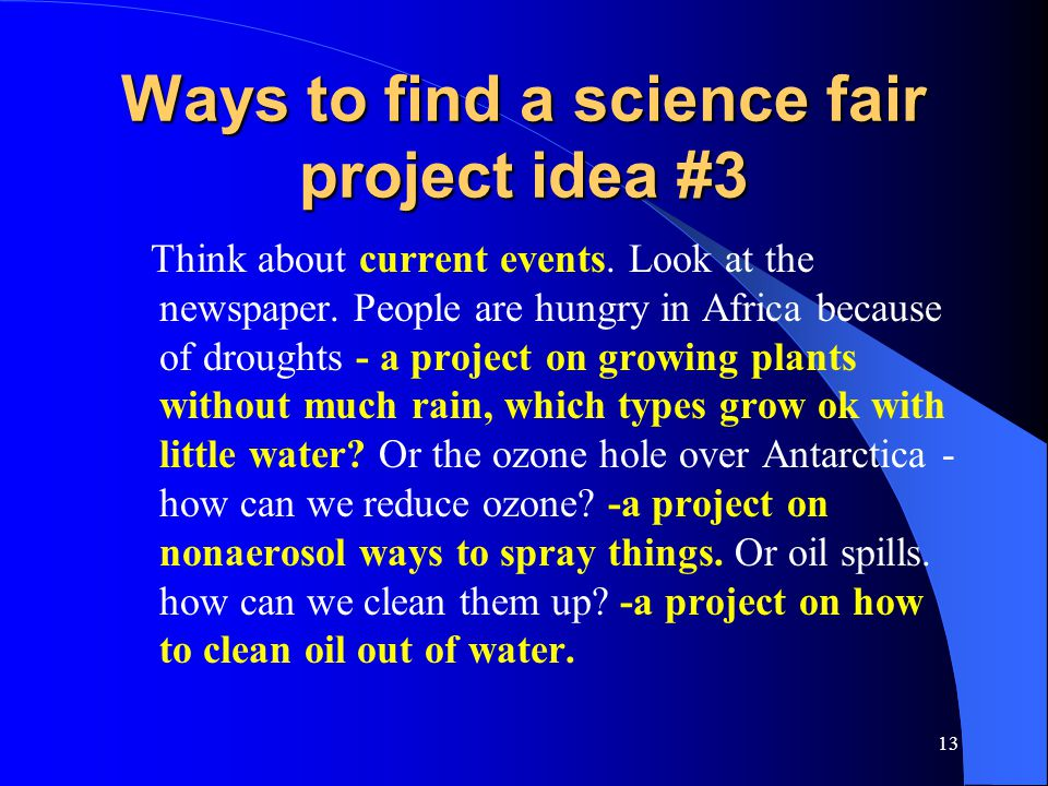 13 Ways to find a science fair project idea #3 Think about current events. Look at the newspaper. People are hungry in Africa because of droughts - a