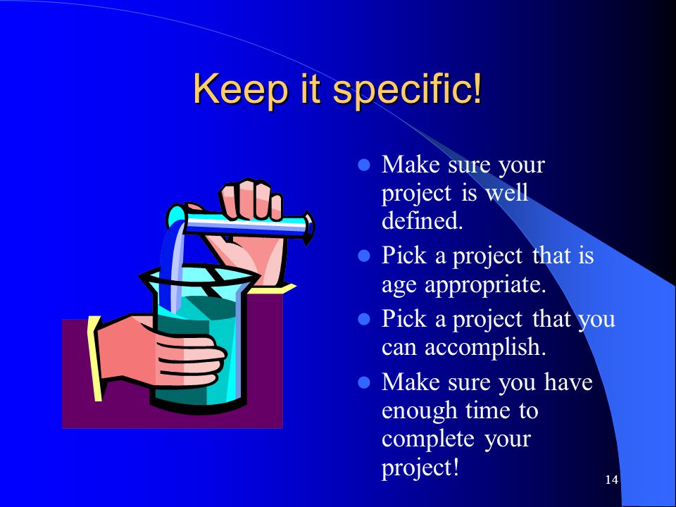 14 Keep it specific! Make sure your project is well defined. Pick a project that is age appropriate. Pick a project that you can accomplish. Make sure