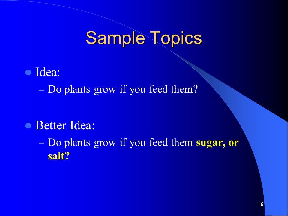 16 Sample Topics Idea: – Do plants grow if you feed them? Better Idea: – Do plants grow if you feed them sugar, or salt?