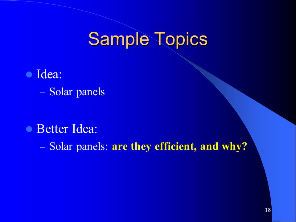 18 Sample Topics Idea: – Solar panels Better Idea: – Solar panels: are they efficient, and why