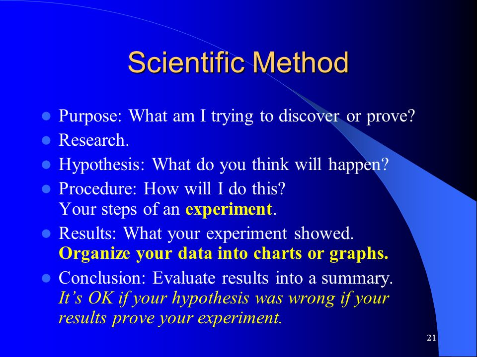 21 Scientific Method Purpose: What am I trying to discover or prove.