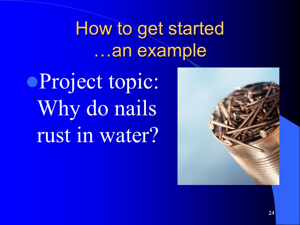 24 How to get started …an example Project topic: Why do nails rust in water?