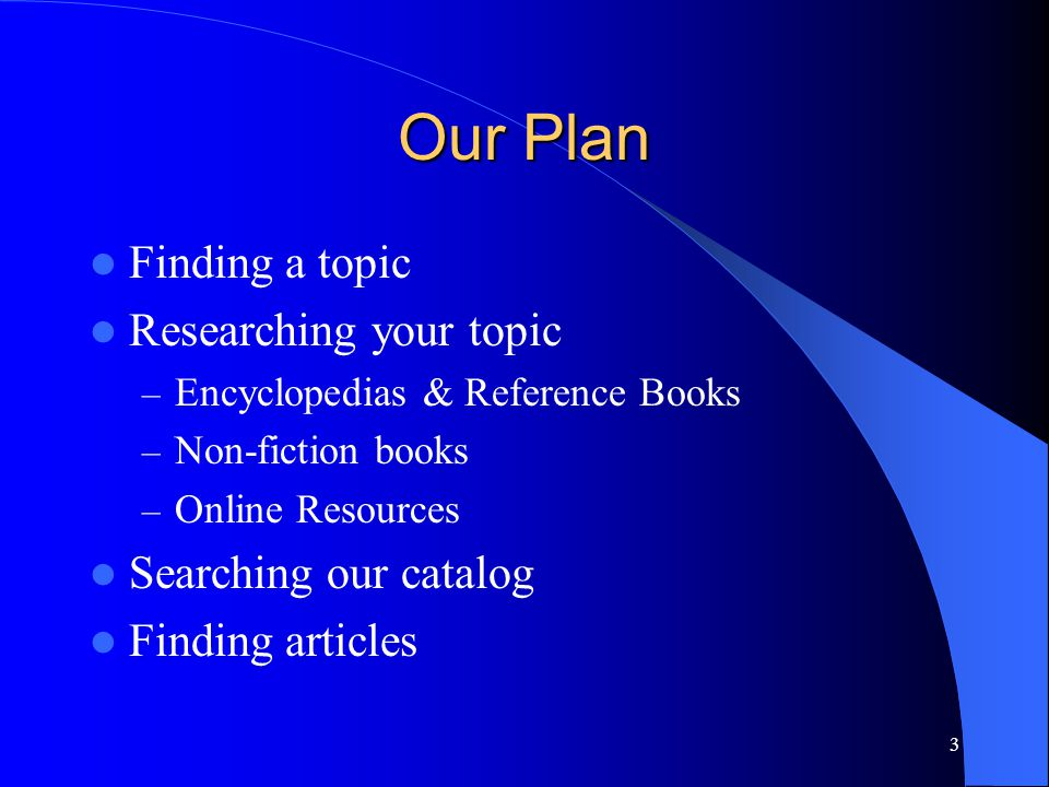 3 Our Plan Finding a topic Researching your topic – Encyclopedias & Reference Books – Non-fiction books – Online Resources Searching our catalog Findi