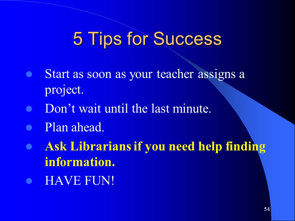 54 5 Tips for Success Start as soon as your teacher assigns a project.