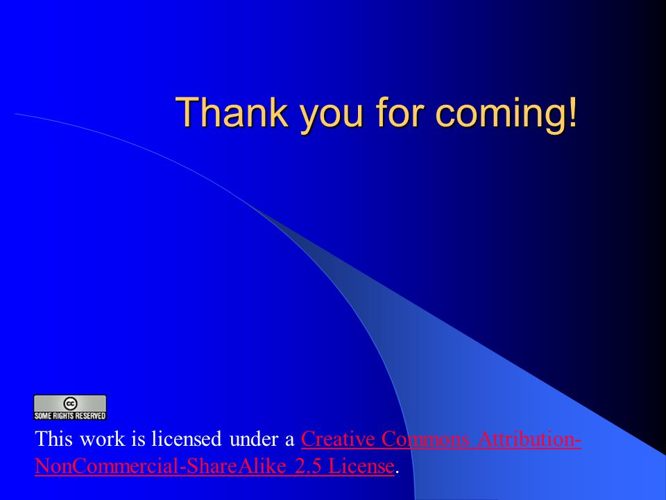 Thank you for coming! This work is licensed under a Creative Commons Attribution- NonCommercial-ShareAlike 2.5 License.Creative Commons Attribution- N