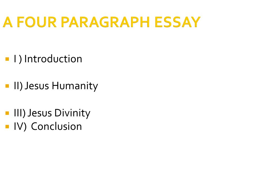 A FOUR PARAGRAPH ESSAY  I ) Introduction  II) Jesus Humanity  III) Jesus Divinity  IV) Conclusion