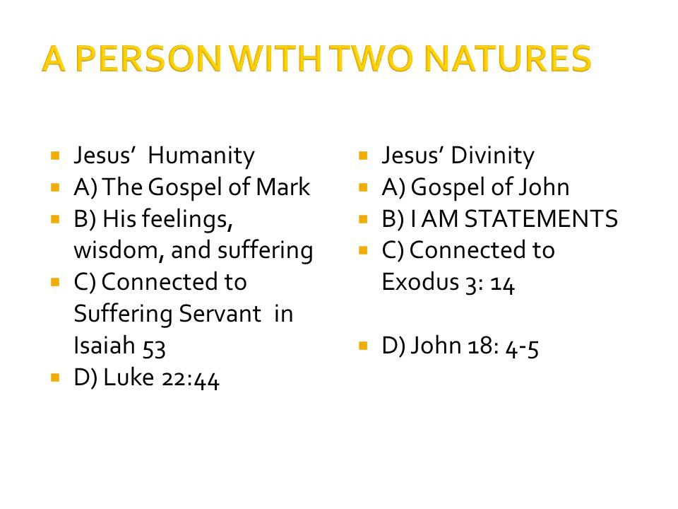  Jesus' Humanity  A) The Gospel of Mark  B) His feelings, wisdom, and suffering  C) Connected to Suffering Servant in Isaiah 53  D) Luke 22:44  Jesus' Divinity  A) Gospel of John  B) I AM STATEMENTS  C) Connected to Exodus 3: 14  D) John 18: 4-5
