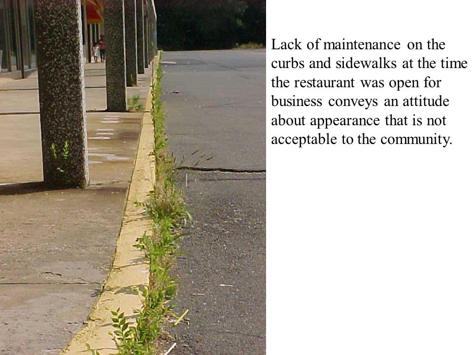 Lack of maintenance on the curbs and sidewalks at the time the restaurant was open for business conveys an attitude about appearance that is not acceptable to the community.