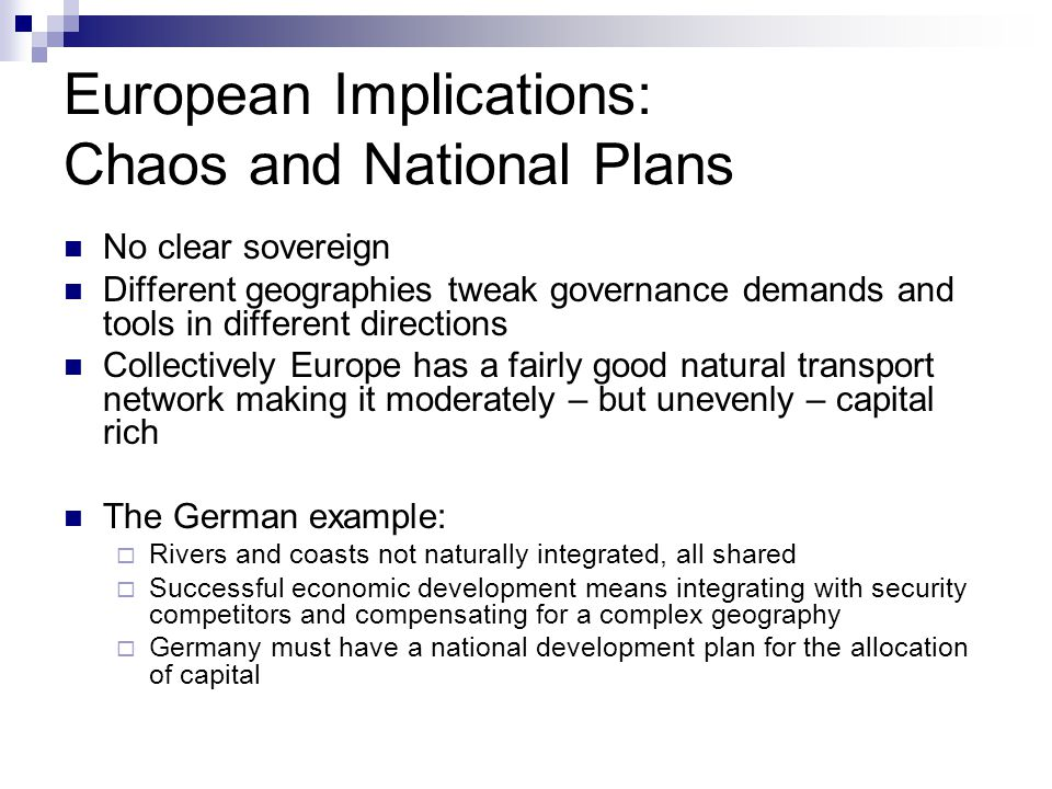 European Implications: Chaos and National Plans No clear sovereign Different geographies tweak governance demands and tools in different directions Collectively Europe has a fairly good natural transport network making it moderately – but unevenly – capital rich The German example:  Rivers and coasts not naturally integrated, all shared  Successful economic development means integrating with security competitors and compensating for a complex geography  Germany must have a national development plan for the allocation of capital