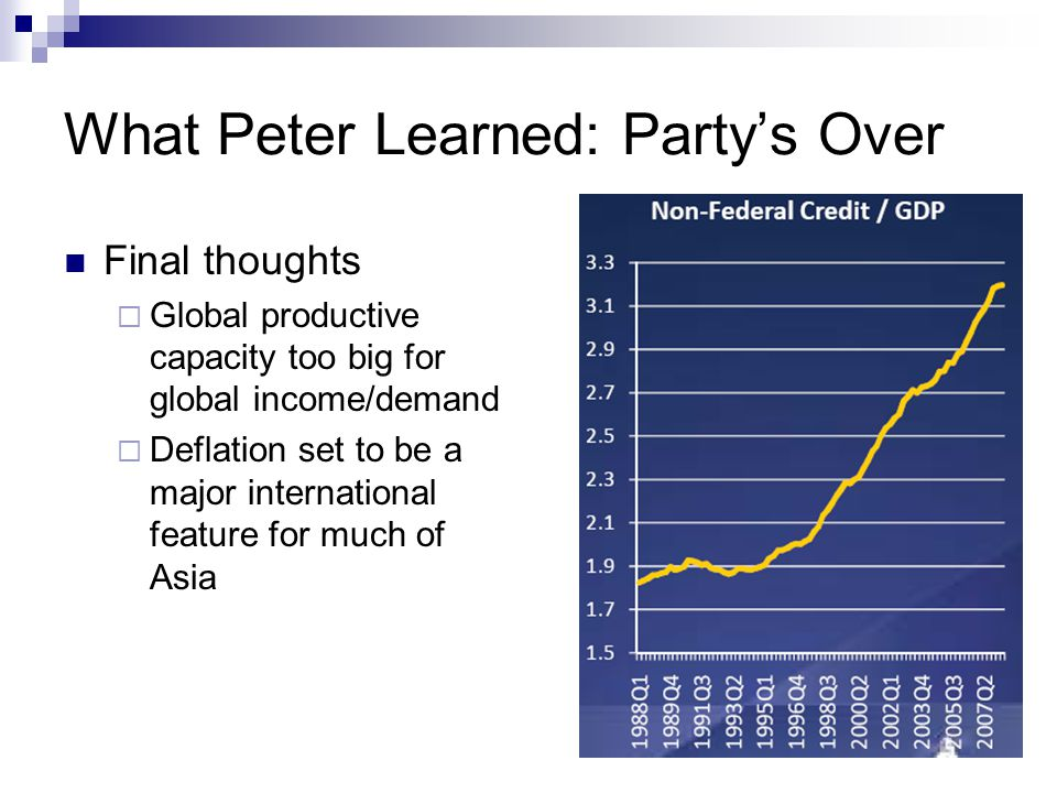 What Peter Learned: Party's Over Final thoughts  Global productive capacity too big for global income/demand  Deflation set to be a major international feature for much of Asia