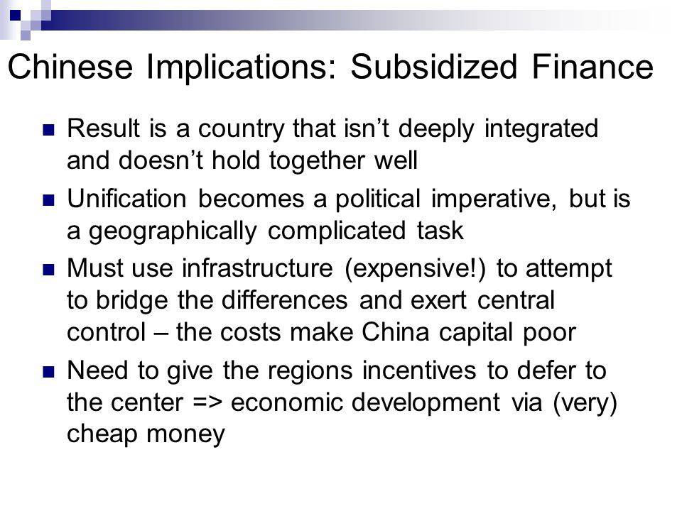 Chinese Implications: Subsidized Finance Result is a country that isn't deeply integrated and doesn't hold together well Unification becomes a political imperative, but is a geographically complicated task Must use infrastructure (expensive!) to attempt to bridge the differences and exert central control – the costs make China capital poor Need to give the regions incentives to defer to the center => economic development via (very) cheap money